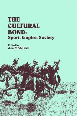 Cultural Bond: Sport, Empire, Society  by  J.A. Mangan
