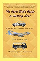 Good Girl's Guide to Getting Lost: A Memoir of Three Continents, Two Friends, and One Unexpected Adventure
