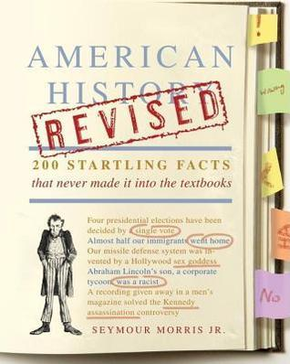 American History Revised: 200 Startling Facts That Never Made It Into the Textbooks  by  Seymour Morris Jr.