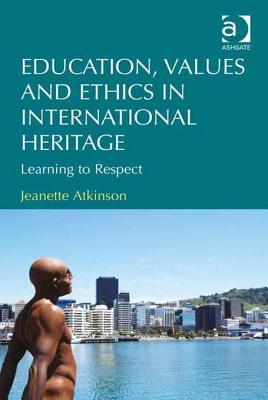 Education, Values and Ethics in International Heritage: Learning to Respect  by  Jeanette Atkinson