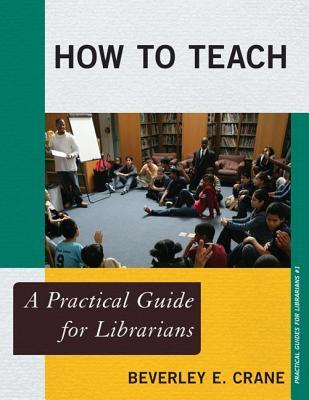 How to Teach: A Practical Guide for Librarians  by  Beverley E Crane