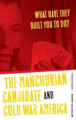 What Have They Built You to Do?: The Manchurian Candidate and Cold War America  by  Matthew Frye Jacobson