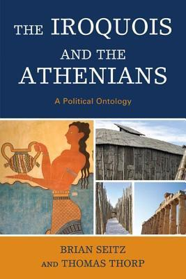 Iroquois and the Athenians: A Political Ontology  by  Brian Seitz