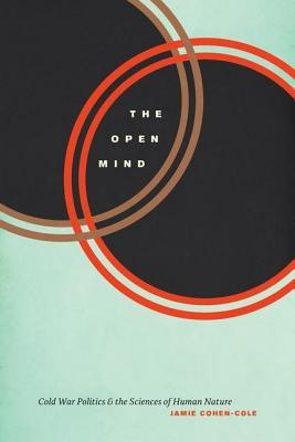 Open Mind, The: Cold War Politics and the Sciences of Human Nature Jamie Cohen-Cole