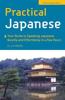 Practical Japanese: Your Guide to Speaking Japanese Quickly and Effortlessly in a Few Hours (Japanese Phrasebook)  by  Jun Maeda