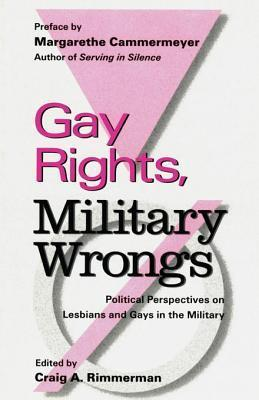 Gay Rights, Military Wrongs: Political Perspectives on Lesbians and Gays in the Military  by  Craig A. Rimmerman