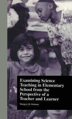 Examining Science Teaching in Elementary School from the Perspective of a Teacher and Learner Margery Osborne