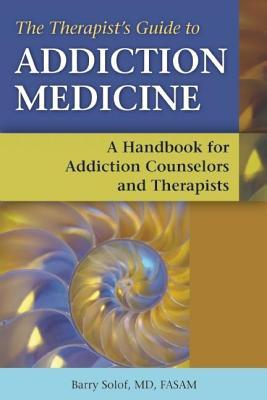 Therapists Guide to Addiction Medicine a Handbook for Addiction Counselors and Therapists  by  Barry Solof