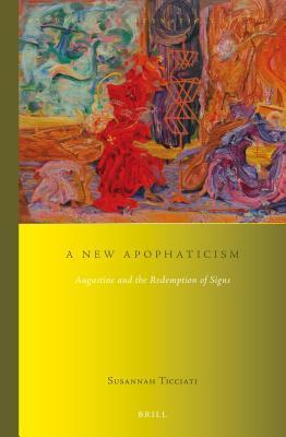 New Apophaticism: Augustine and the Redemption of Signs Susannah Ticciati