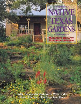 Native Texas Gardens: Maximum Beauty Minimum Upkeep  by  Sally Wasowski