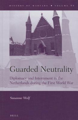 Guarded Neutrality: Diplomacy and Internment in the Netherlands During the First World War  by  Susanne Wolf