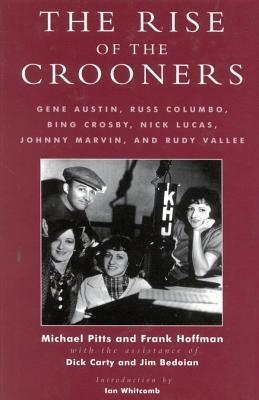 Rise of the Crooners: Gene Austin, Russ Columbo, Bing Crosby, Nick Lucas, Johnny Marvin and Rudy Vallee  by  Michael R. Pitts