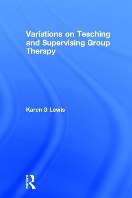Variations on Teaching and Supervising Group Therapy  by  Karen G. Lewis