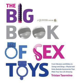 Big Book of Sex Toys: From Vibrators and Dildos to Swings and Slings--Playful and Kinky Bedside Accessories That Make Your Tristan Taormino