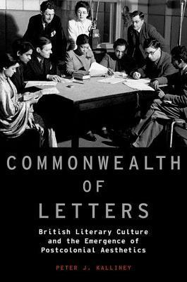 Commonwealth of Letters: British Literary Culture and the Emergence of Postcolonial Aesthetics  by  Peter J Kalliney