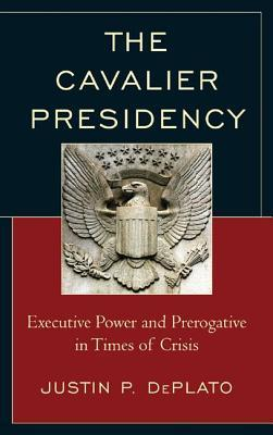 Cavalier Presidency: Executive Power and Prerogative in Times of Crisis  by  Justin P Deplato
