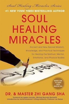Soul Healing Miracles: Ancient and New Sacred Wisdom, Knowledge, and Practical Techniques for Healing the Spiritual, Mental, Emotional, and Physical B Zhi Gang Sha
