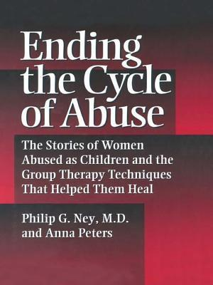 Ending the Cycle of Abuse: The Stories of Women Abused as Children & the Group Therapy Techniques That Helped Them Heal Philip G Ney