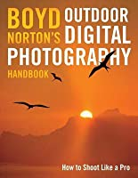 Boyd Norton's Outdoor Digital Photography Handbook: How to Shoot Like a Pro