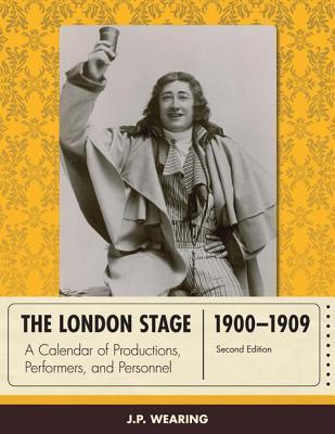 London Stage 1900-1909: A Calendar of Productions, Performers, and Personnel  by  J P Wearing
