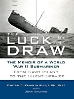 Luck of the Draw, The: The Memoir of a World War II Submariner: From Savo Island to the Silent Service
