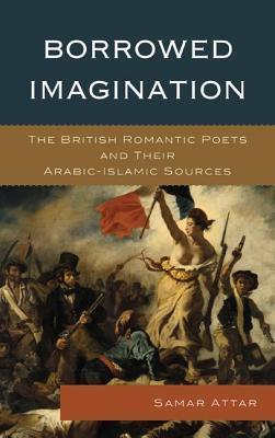 Borrowed Imagination: The British Romantic Poets and Their Arabic-Islamic Sources  by  Samar Attar