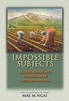 Impossible Subjects: Illegal Aliens and the Making of Modern America (Revised)