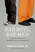 Bad Boys, Bad Men: Confronting Antisocial Personality Disorder (Sociopathy) (Revised)
