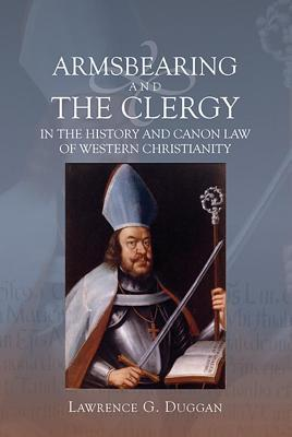 Armsbearing and the Clergy in the History and Canon Law of Western Christianity  by  Lawrence G Duggan