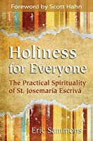 Holiness for Everyone: The Practical Spirituality of St. Josemaria Escriva