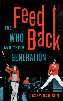 Feedback: The Who and Their Generation  by  Casey Harison