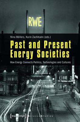 Past and Present Energy Societies: How Energy Connects Politics, Technologies and Cultures  by  Karin Zachmann