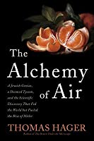 Alchemy of Air: A Jewish Genius, a Doomed Tycoon, and the Scientific Discovery That Fed the World But Fueled the Rise of Hitler