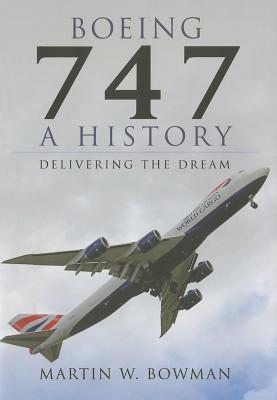 Boeing 747: A History: Delivering the Dream  by  Martin W. Bowman
