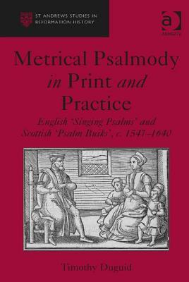 Metrical Psalmody in Print and Practice: English Singing Psalms and Schottish Psalm Buiks, C.1547-1640 Timothy Duguid