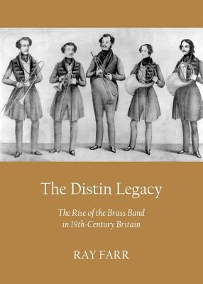 Distin Legacy: The Rise of the Brass Band in 19th-Century Britain Ray Farr