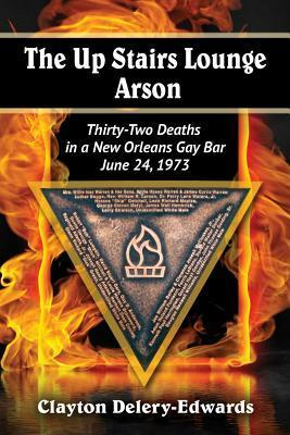 Up Stairs Lounge Arson: Thirty-Two Deaths in a New Orleans Gay Bar, June 24, 1973 Clayton Delery-Edwards