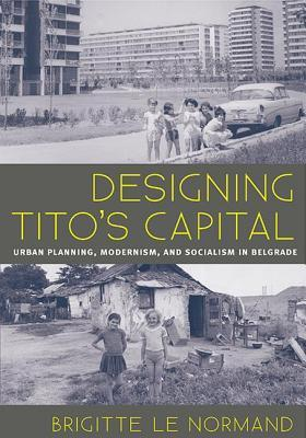 Designing Titos Capital: Urban Planning, Modernism, and Socialism in Belgrade  by  Brigitte Le Normand