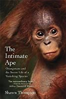 Intimate Ape: Orangutans and the Secret Life of a Vanishing Species