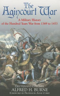 The Agincourt War: A Military History of the Hundred Years War from 1369 to 1453  by  Alfred H. Burne