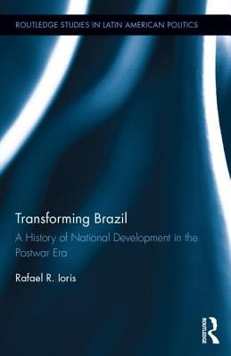 Transforming Brazil: A History of National Development in the Postwar Era: A History of National Development in the Postwar Era Rafael Rossotto Ioris