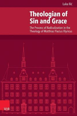 Theologian of Sin and Grace: The Process of Radicalization in the Theology of Matthias Flacius Illyricus Luka Ilic