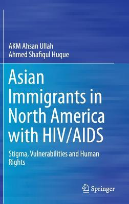 Asian Immigrants in North America with HIV/AIDS: Stigma, Vulnerabilities and Human Rights Akm Ahsan Ullah