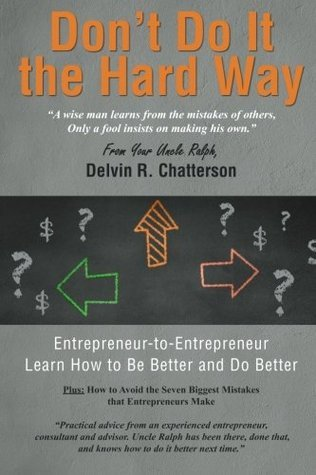 Dont Do It the Hard Way: A Wise Man Learns from the Mistakes of Others, Only a Fool Insists on Making His Own.  by  Delvin R. Chatterson