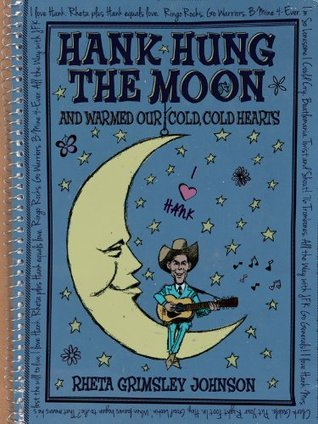Hank Hung the Moon: . . . and Warmed Our Cold, Cold Hearts Rheta Grimsley Johnson