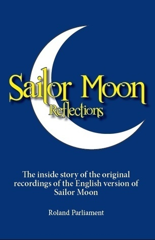 Sailor Moon Reflections - The Inside Story of the Original Recordings of the English Version of Sailor Moon  by  Roland Parliament