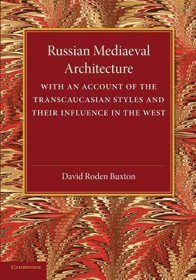 Russian Mediaeval Architecture: With an Account of the Transcaucasian Styles and Their Influence in the West  by  David Roden Buxton