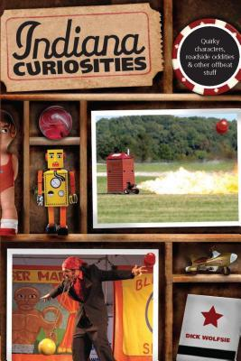 Indiana Curiosities: Quirky Characters, Roadside Oddities, and Other Offbeat Stuff  by  Dick Wolfsie