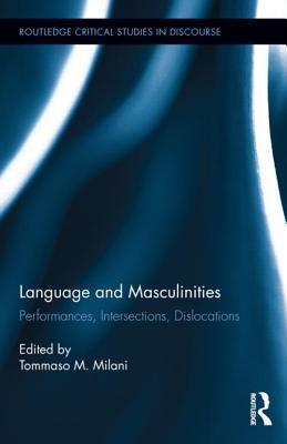 Language and Masculinities: Performances, Intersections, Dislocations  by  Tommaso M. Milani