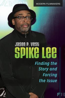 Spike Lee: Finding the Story and Forcing the Issue: Finding the Story and Forcing the Issue  by  Jason P. Vest